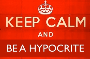 Keep Calm and Be a hypocrite.001